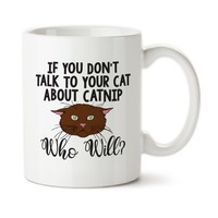 If You Don't Talk To Your Cat About Catnip Who Will, Funny Cat Mug, Catnip Humor, Cat Humor, Ceramic, Coffee Mug, 15oz, Typography,