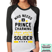 Who Needs Prince Charming When You're In Love With A Solider - Solider's Wife - Solider's Girlfriend - Army Shirt