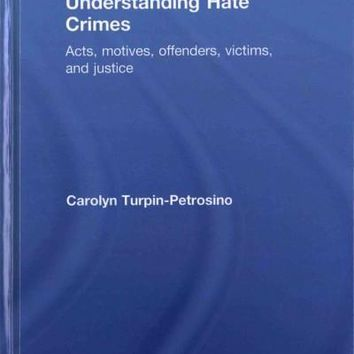 Understanding Hate Crimes: Acts, motives, offenders, victims, and justice: Understanding Hate Crimes: Acts, Motives, Offenders, Victims, and Justice