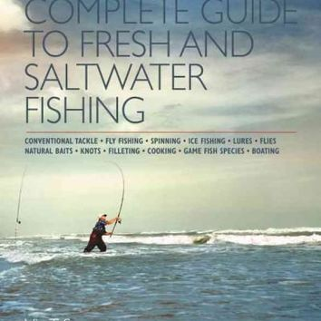 Complete Guide to Fresh and Saltwater Fishing: Complete Guide to Fresh and Saltwater Fishing: Baitcasting, Conventional Tackle, Fly Fishing, Spincasting, Ice Fishing, Lures, Flies, Natural Bait, Knots, Dressing, Filleting, Cooking, Sport & Game