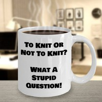 Funny Coffee Mug For Knitters, Knitting Gift, Knitting Mug, Knitters Gifts, Hobby Coffee Cup, To Knit Or Not To Knit What A Stupid Question