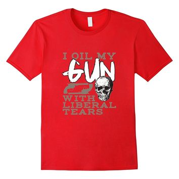 Funny Firearm Tees -I Oil My Guns With Liberal Tears T-Shirt