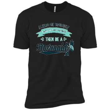 Always Be Yourself Unless You Can Be a Mermaid Funny Shirt Next Level Premium Short Sleeve Tee