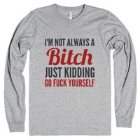 I'm Not Aways A Bitch Just Kidding Go Fuck Yourself Long Sleeve T-s...