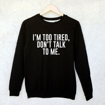 I'm Too Tired, Don't Talk To Me Sweatshirt in Black or Grey - Funny Tumblr Shirts - Tumblr Sweatshirts - Black Jumper - Present and Gift