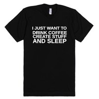 I Just Want To Drink Coffee Create Stuff And Sleep-Black T-Shirt
