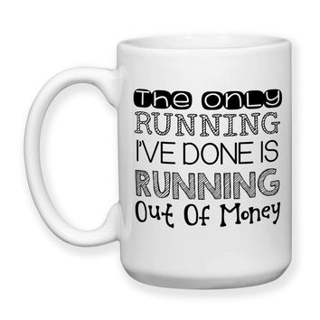 The Only Running I've Done Is Running Out Of Money, Funny Mug, I'm Broke, I'm Lazy, Humor, 15 oz, Coffee Mug, Coffee Cup