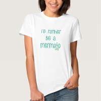 i'd rather be a mermaid (teal) tee shirt