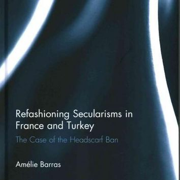 Refashioning Secularisms in France and Turkey: The Case of the Headscarf Ban (Islamic Studies)